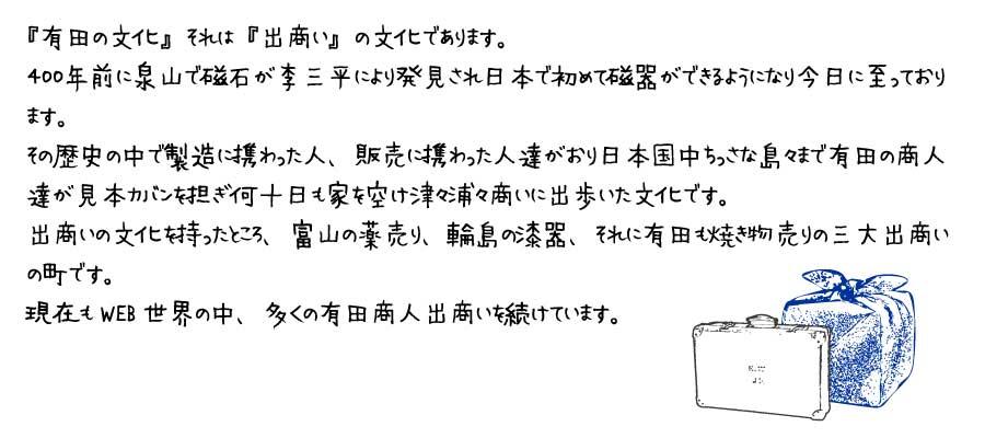 『有田の文化』それは『出商い』の文化であります。400年前に泉山で磁石が李三平により発見され日本で初めて磁器ができるようになり今日に至っております。その歴史の中で製造に携わった人、販売に携わった人達がおり日本国中ちっさな島々まで有田の商人達が見本カバンを担ぎ何十日も家を空け津々浦々商いに出歩いた文化です。出商いの文化を持ったところ、富山の薬売り、輪島の漆器それに有田も焼き物売りの三大出商いの町です。現在もWEB世界の中、多くの有田商人出商いを続けています。