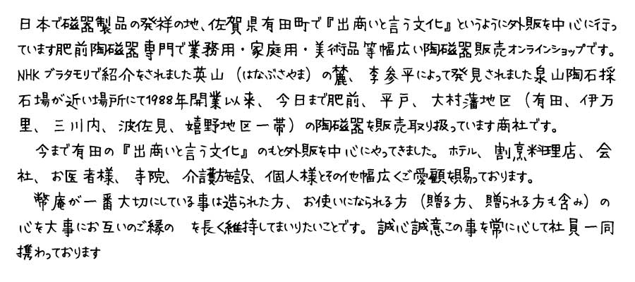 NHKブラタモリで紹介をされました英山(はなぶさやま)の麓、李参平によって発見されました泉山陶石採石場が近い場所にて1988年開業以来、今日まで肥前、平戸、大村藩地区(有田、伊万里、三川内、波佐見、嬉野地区一帯)の陶磁器を販売取り扱っています商社です。今まで有田の『出商いと言う文化』のもと外販を中心にやってきました。ホテル、割烹料理店、会社、お医者様、寺院、介護施設、個人様とその他幅広くご愛顧を賜っております。幣庵が一番大切にしている事は造られた方、お使いになられる方(贈る方、贈られる方も含み)の心を大事にお互いのご縁の絆を長く維持してまいりたいことです。誠心誠意この事を常に心して社員一同携わっております。